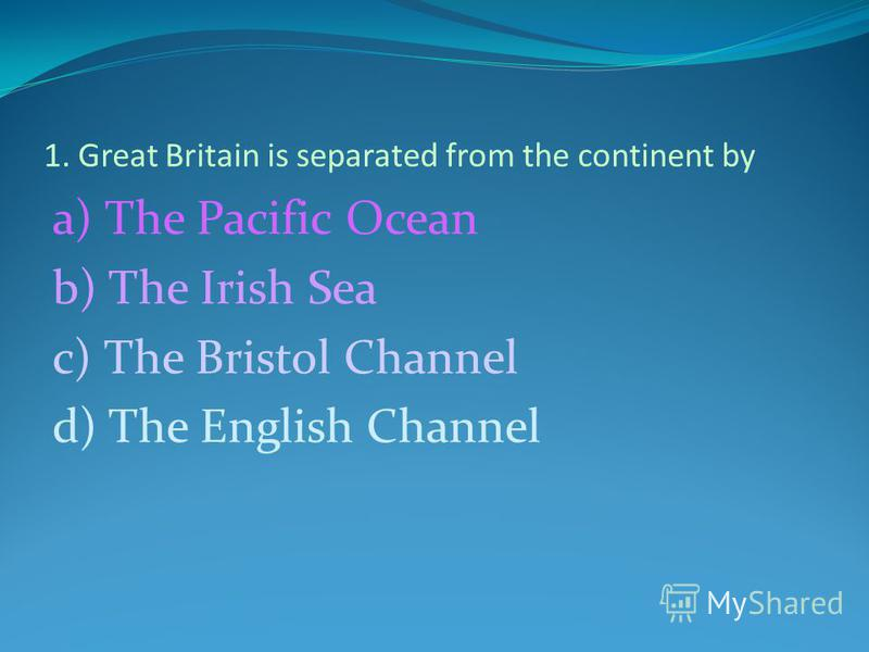 1. Great Britain is separated from the continent by a) The Pacific Ocean b) The Irish Sea c) The Bristol Channel d) The English Channel