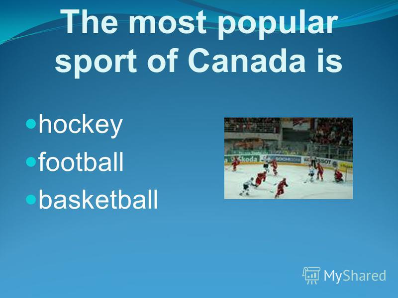 The most popular sport of Canada is hockey football basketball