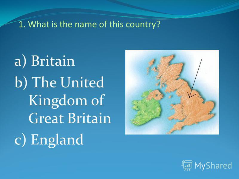 1. What is the name of this country? a) Britain b) The United Kingdom of Great Britain c) England