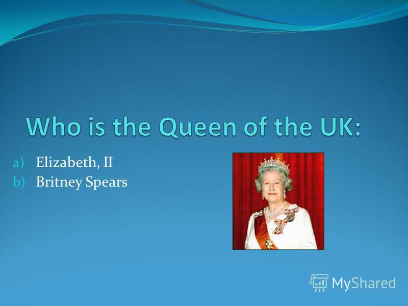 a) Elizabeth, II b) Britney Spears