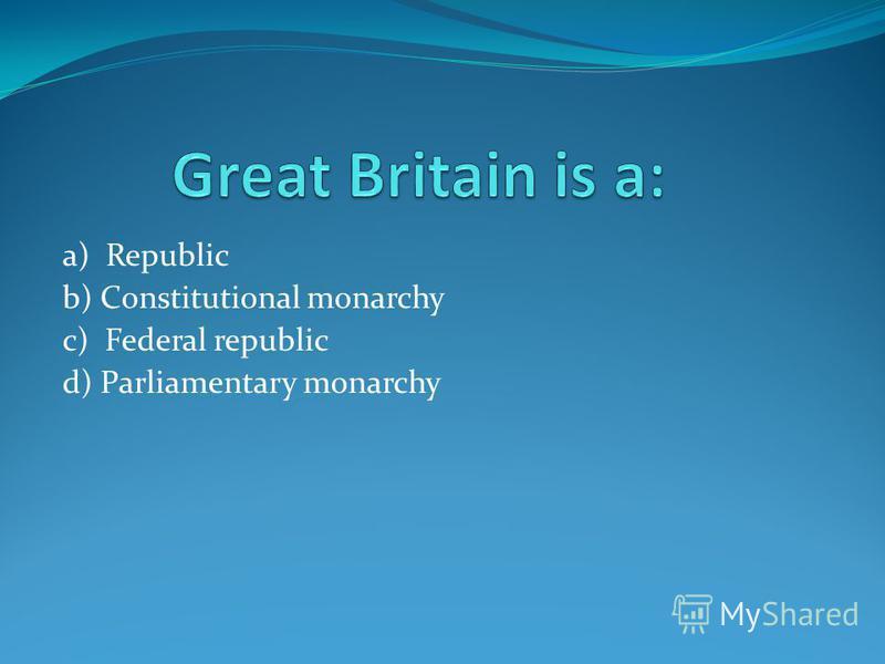 a) Republic b) Constitutional monarchy c) Federal republic d) Parliamentary monarchy