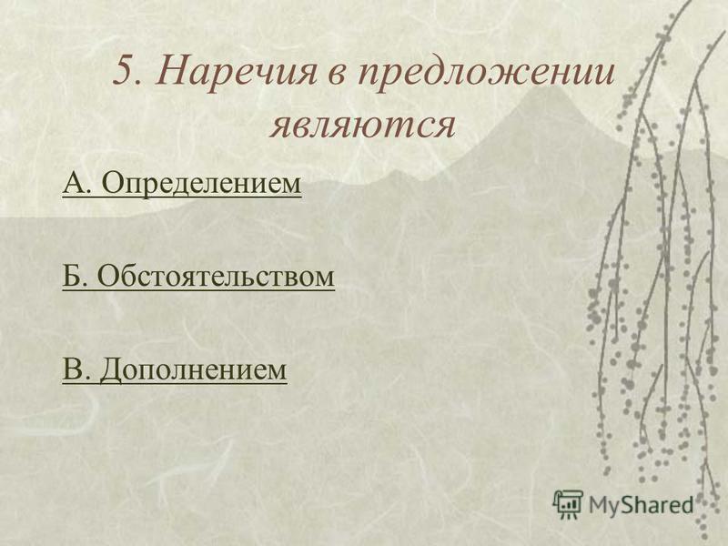 5. Наречия в предложении являются А. Определением Б. Обстоятельством В. Дополнением