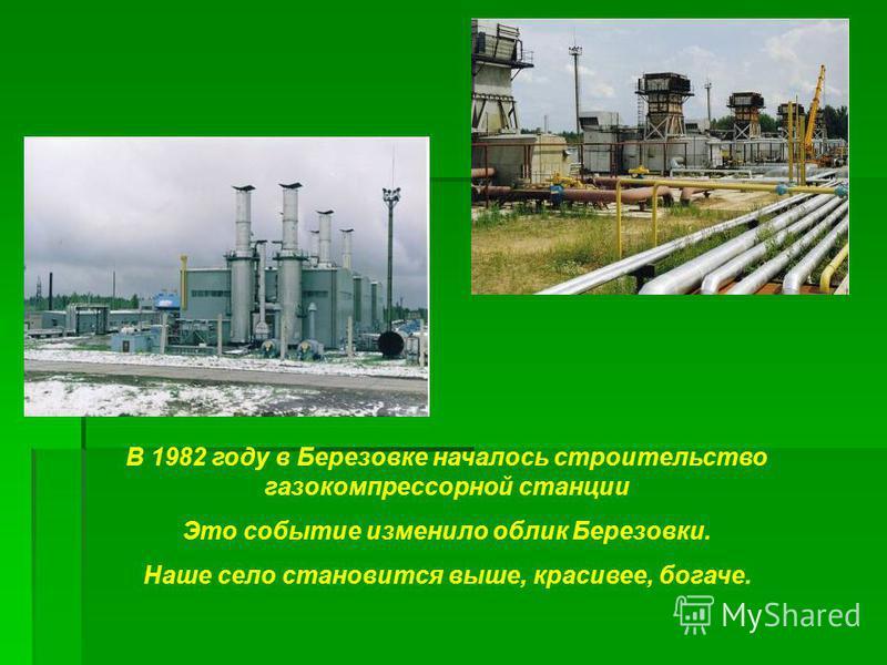 В 1982 году в Березовке началось строительство газокомпрессорной станции Это событие изменило облик Березовки. Наше село становится выше, красивее, богаче.