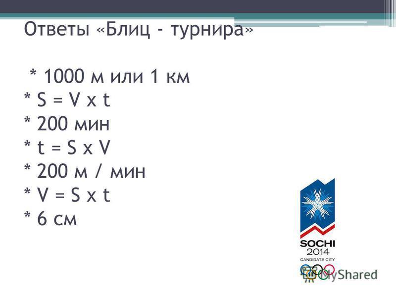 Ответы «Блиц - турнира» * 1000 м или 1 км * S = V х t * 200 мин * t = S х V * 200 м / мин * V = S х t * 6 см