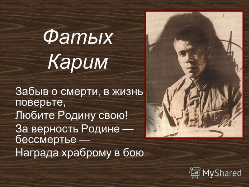 Фатых Карим Забыв о смерти, в жизнь поверьте, Любите Родину свою! За верность Родине бессмертье Награда храброму в бою