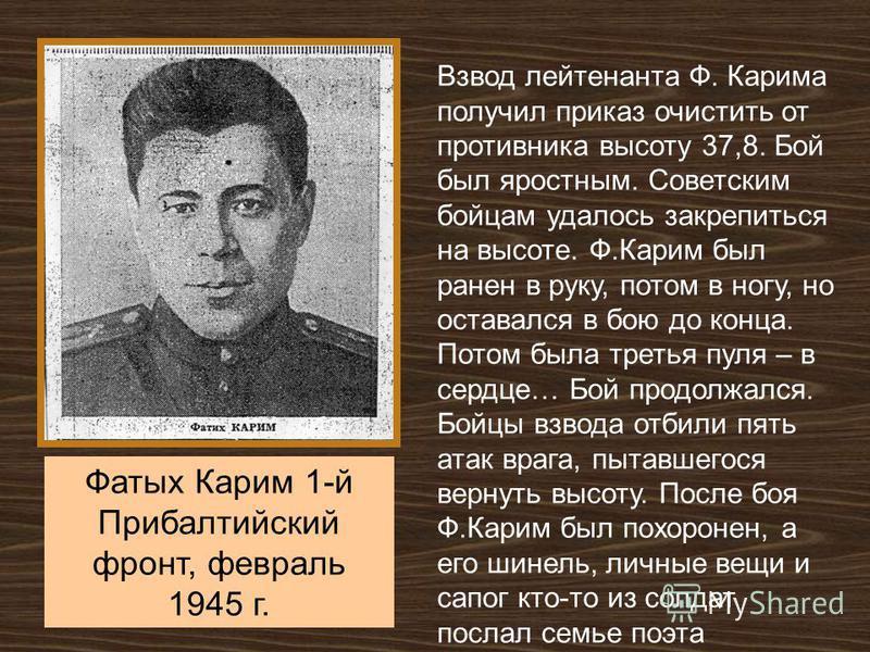 Фатых Карим 1-й Прибалтийский фронт, февраль 1945 г. Взвод лейтенанта Ф. Карима получил приказ очистить от противника высоту 37,8. Бой был яростным. Советским бойцам удалось закрепиться на высоте. Ф.Карим был ранен в руку, потом в ногу, но оставался