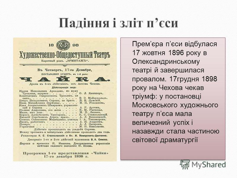 Премєра пєси відбулася 17 жовтня 1896 року в Олександринському театрі й завершилася провалом. 17грудня 1898 року на Чехова чекав тріумф: у постановці Московського художнього театру пєса мала величезний успіх і назавжди стала частиною світової драмату