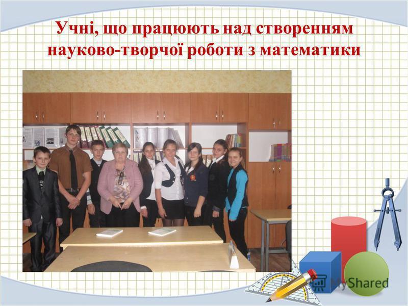 Учні, що працюють над створенням науково-творчої роботи з математики