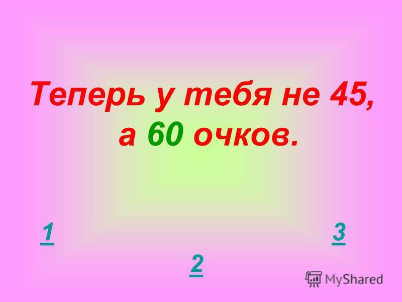 Ответ на этот вопрос приносит тебе первую несгораемую сумму 45 очков! 1 2 3