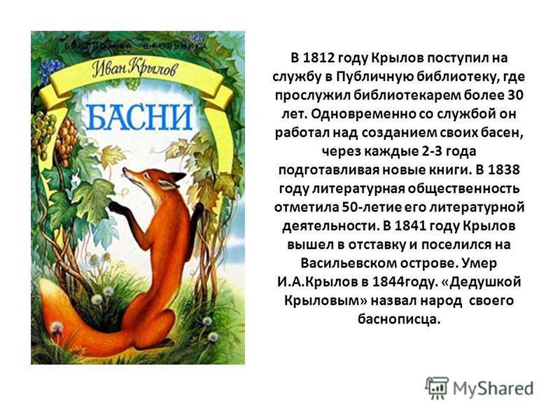 В 1812 году Крылов поступил на службу в Публичную библиотеку, где прослужил библиотекарем более 30 лет. Одновременно со службой он работал над созданием своих басен, через каждые 2-3 года подготавливая новые книги. В 1838 году литературная общественн