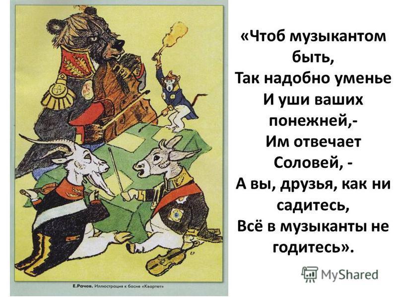 «Чтоб музыкантом быть, Так надобно уменье И уши ваших понежней,- Им отвечает Соловей, - А вы, друзья, как ни садитесь, Всё в музыканты не годитесь».