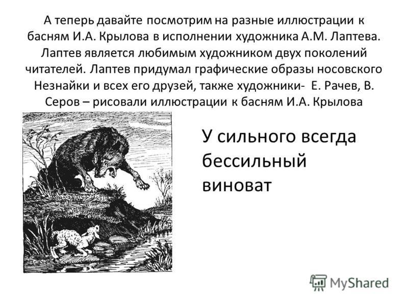 А теперь давайте посмотрим на разные иллюстрации к басням И.А. Крылова в исполнении художника А.М. Лаптева. Лаптев является любимым художником двух поколений читателей. Лаптев придумал графические образы носовского Незнайки и всех его друзей, также х