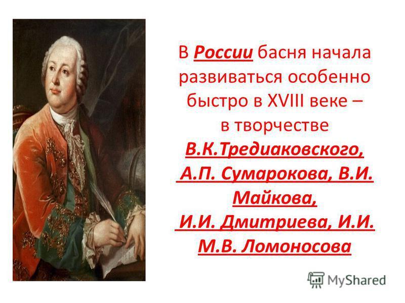 В России басня начала развиваться особенно быстро в XVIII веке – в творчестве В.К.Тредиаковского, А.П. Сумарокова, В.И. Майкова, И.И. Дмитриева, И.И. М.В. Ломоносова