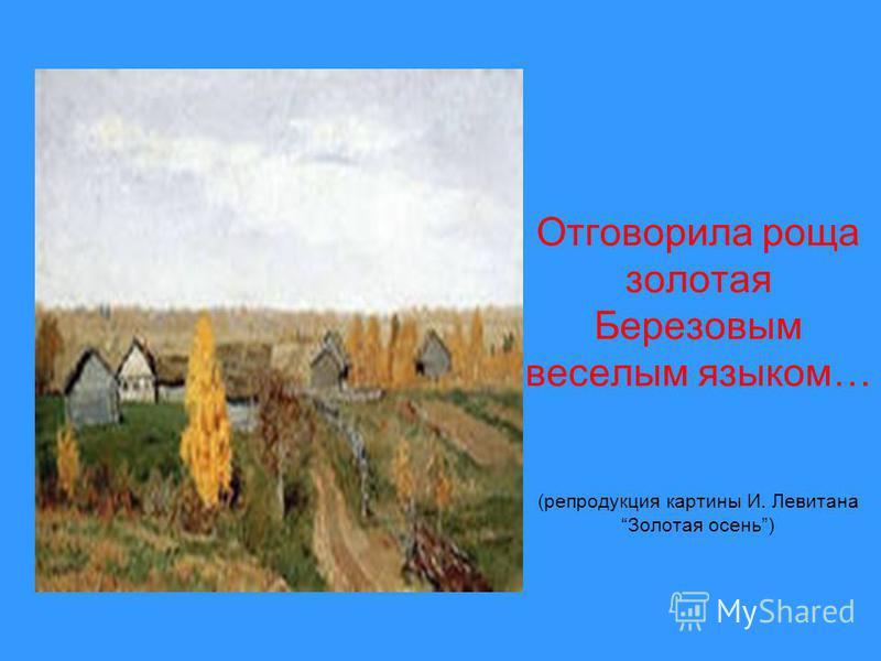 Отговорила роща золотая Березовым веселым языком… (репродукция картины И. Левитана Золотая осень)