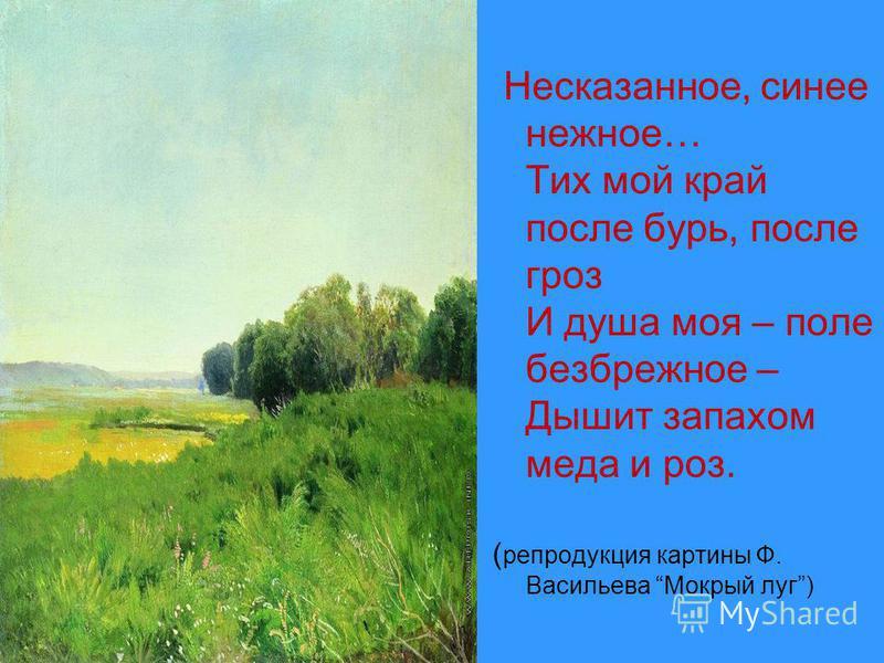 Несказанное, синее нежное… Тих мой край после бурь, после гроз И душа моя – поле безбрежное – Дышит запахом меда и роз. ( репродукция картины Ф. Васильева Мокрый луг)