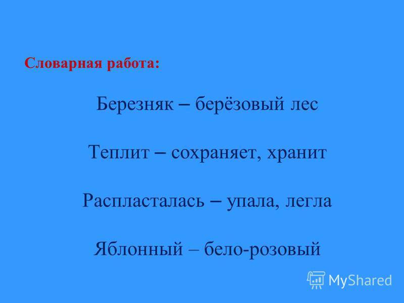 Словарная работа: Березняк – берёзовый лес Теплит – сохраняет, хранит Распласталась – упала, легла Яблонный – бело-розовый