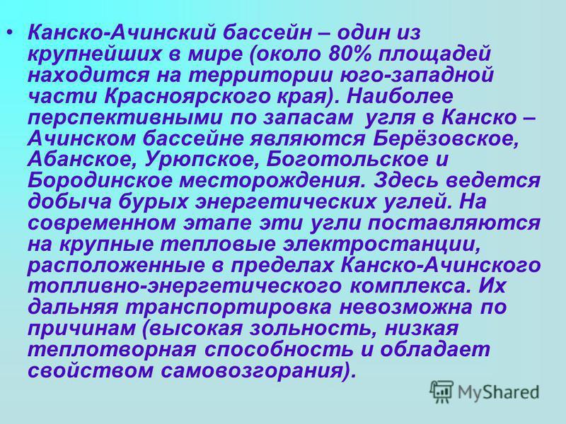 Канско-Ачинский бассейн – один из крупнейших в мире (около 80% площадей находится на территории юго-западной части Красноярского края). Наиболее перспективными по запасам угля в Канско – Ачинском бассейне являются Берёзовское, Абанское, Урюпское, Бог