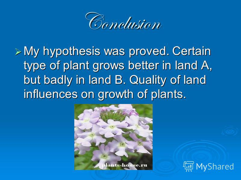 Conclusion My hypothesis was proved. Certain type of plant grows better in land A, but badly in land B. Quality of land influences on growth of plants. My hypothesis was proved. Certain type of plant grows better in land A, but badly in land B. Quali