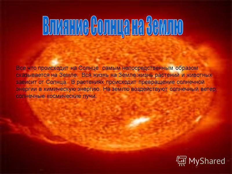 Все что происходит на Солнце самым непосредственным образом сказывается на Земле. Вся жизнь на Земле жизнь растений и животных зависит от Солнца. В растениях происходит превращение солнечной энергии в химическую энергию. На землю воздействуют солнечн