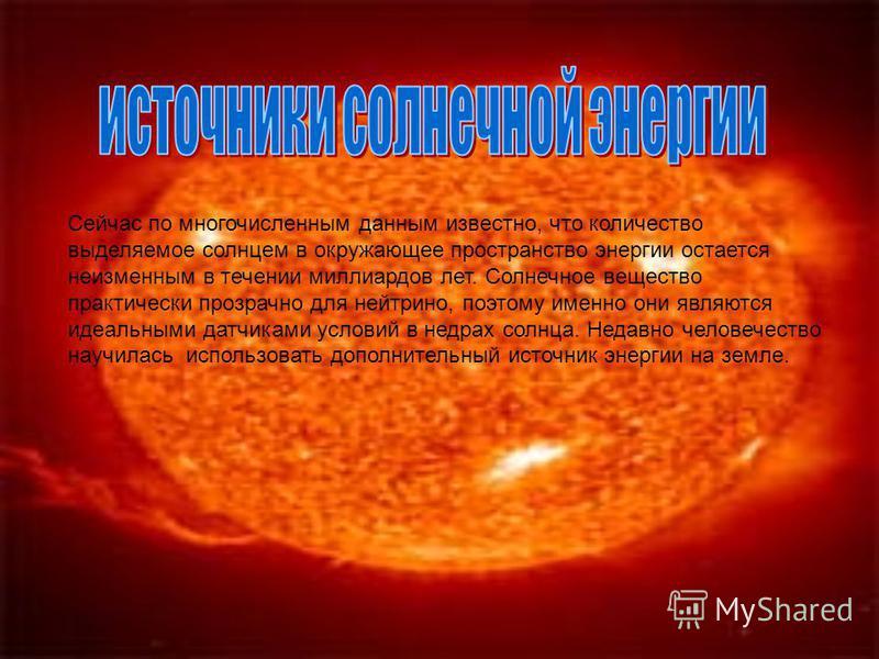 Сейчас по многочисленным данным известно, что количество выделяемое солнцем в окружающее пространство энергии остается неизменным в течении миллиардов лет. Солнечное вещество практически прозрачно для нейтрино, поэтому именно они являются идеальными