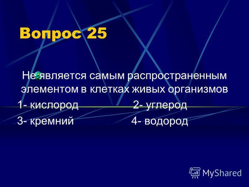 Вопрос 25 Не является самым распространенным элементом в клетках живых организмов 1- кислород 2- углерод 3- кремний 4- водород