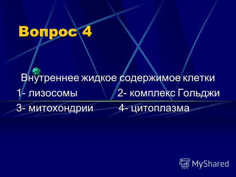 Вопрос 4 Внутреннее жидкое содержимое клетки 1- лизосомы 2- комплекс Гольджи 3- митохондрии 4- цитоплазма