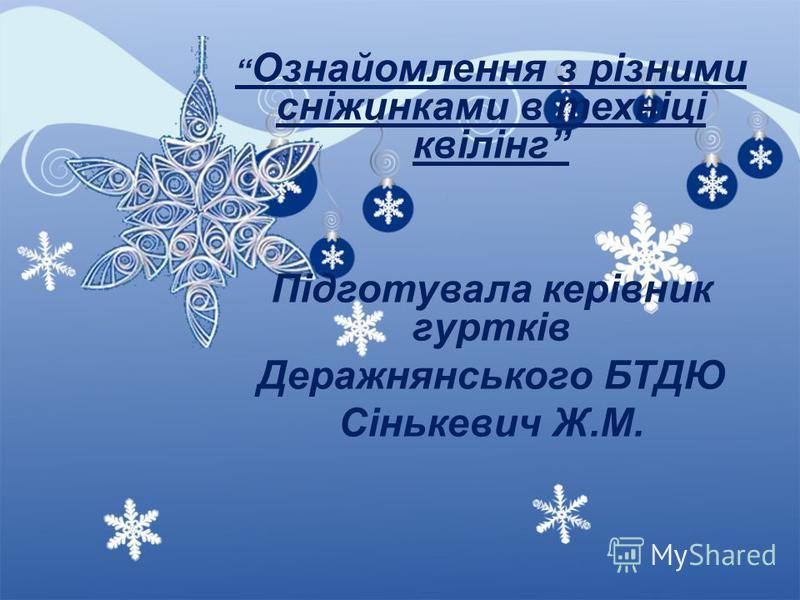Ознайомлення з різними сніжинками в техніці квілінг Підготувала керівник гуртків Деражнянського БТДЮ Сінькевич Ж.М.