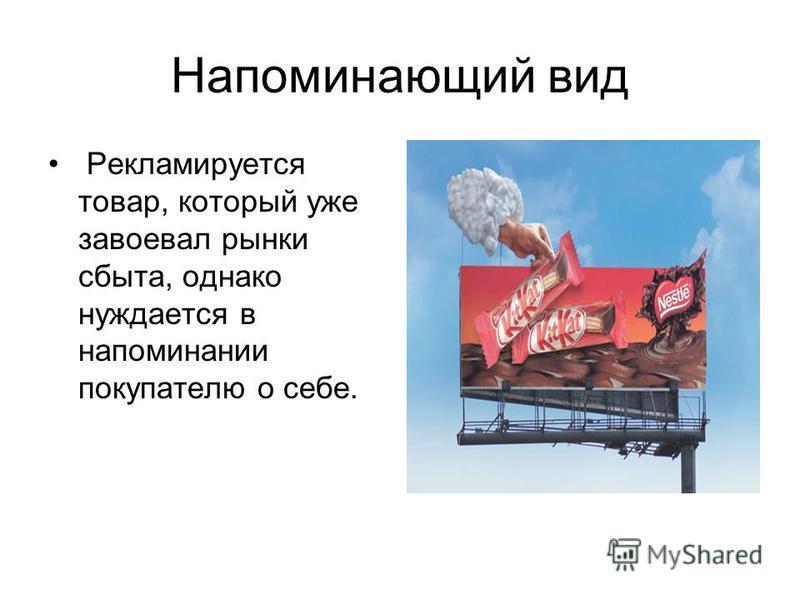 Напоминающий вид Рекламируется товар, который уже завоевал рынки сбыта, однако нуждается в напоминании покупателю о себе.