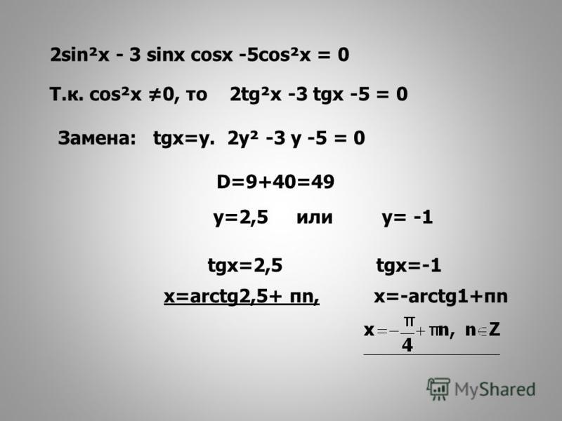 Т.к. cos²x 0, то 2tg²x -3 tgx -5 = 0 Замена: tgx=у. 2 у² -3 у -5 = 0 D=9+40=49 у=2,5 или у= -1 tgx=2,5 tgx=-1 х=arctg2,5+ πn, х=-arctg1+πn 2sin²x - 3 sinx cosx -5cos²x = 0