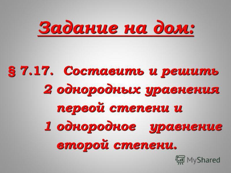 Задание на дом: § 7.17. Составить и решить 2 однородных уравнения 2 однородных уравнения первой степени и первой степени и 1 однородное уравнение 1 однородное уравнение второй степени. второй степени.