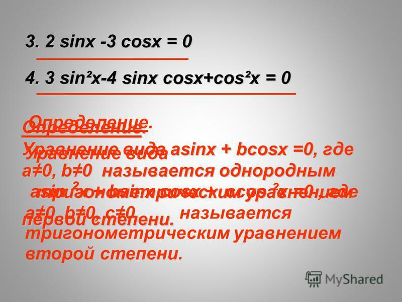 Определение. Уравнение вида asinx + bcosx =0, где а 0, b0 называется однородным тригонометрическим уравнением первой степени. 3. 2 sinx -3 cosx = 0 4. 3 sin²x-4 sinx cosx+cos²x = 0 Определение. Уравнение вида asin ² x + bsinx cosx + ccos ² x =0, где