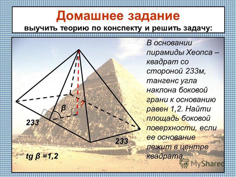 Домашнее задание выучить теорию по конспекту и решить задачу: В основании пирамиды Хеопса – квадрат со стороной 233 м, тангенс угла наклона боковой грани к основанию равен 1,2. Найти площадь боковой поверхности, если ее основание лежит в центре квадр