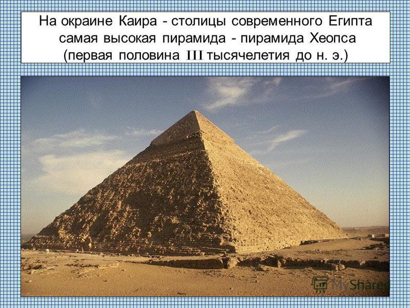 На окраине Каира - столицы современного Египта самая высокая пирамида - пирамида Хеопса (первая половина III тысячелетия до н. э.)