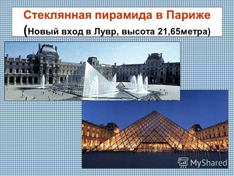 Стеклянная пирамида в Париже ( Новый вход в Лувр, высота 21,65 метра)