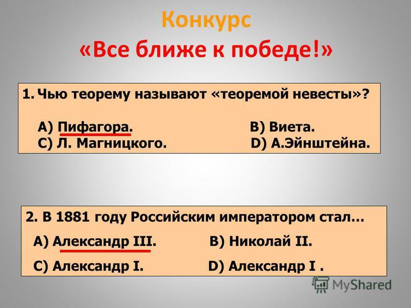 Конкурс «Все ближе к победе!» 1. Чью теорему называют «теоремой невесты»? А) Пифагора. В) Виета. С) Л. Магницкого. D) А.Эйнштейна. 2. В 1881 году Российским императором стал… А) Александр III. В) Николай II. С) Александр I. D) Александр I.