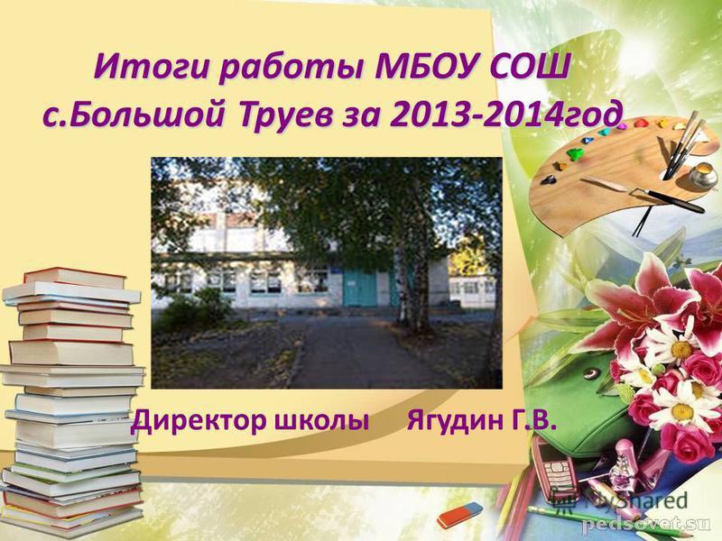 Итоги работы МБОУ СОШ с.Большой Труев за 2013-2014 год Директор школы Ягудин Г.В.
