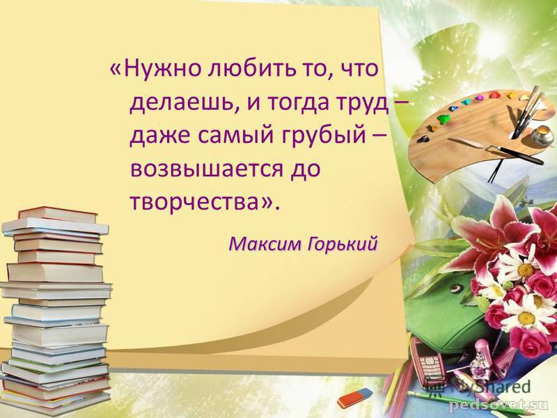«Нужно любить то, что делаешь, и тогда труд – даже самый грубый – возвышается до творчества». Максим Горький