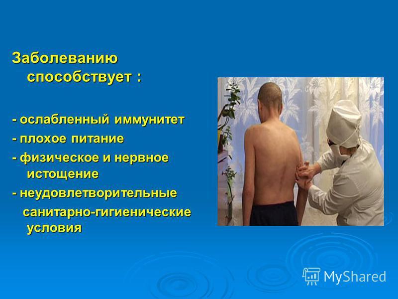 Заболеванию способствует : - ослабленный иммунитет - плохое питание - физическое и нервное истощение - неудовлетворительные санитарно-гигиенические условия санитарно-гигиенические условия