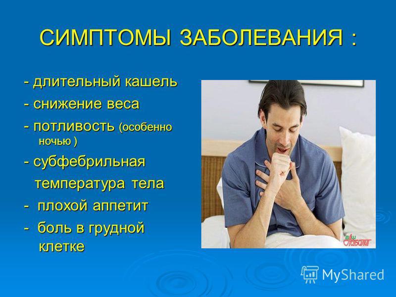 СИМПТОМЫ ЗАБОЛЕВАНИЯ : - длительный кашель - снижение веса - потливость (особенно ночью ) - субфебрильная температура тела температура тела - плохой аппетит - боль в грудной клетке
