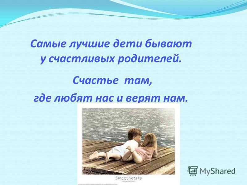 Самые лучшие дети бывают у счастливых родителей. Счастье там, где любят нас и верят нам.