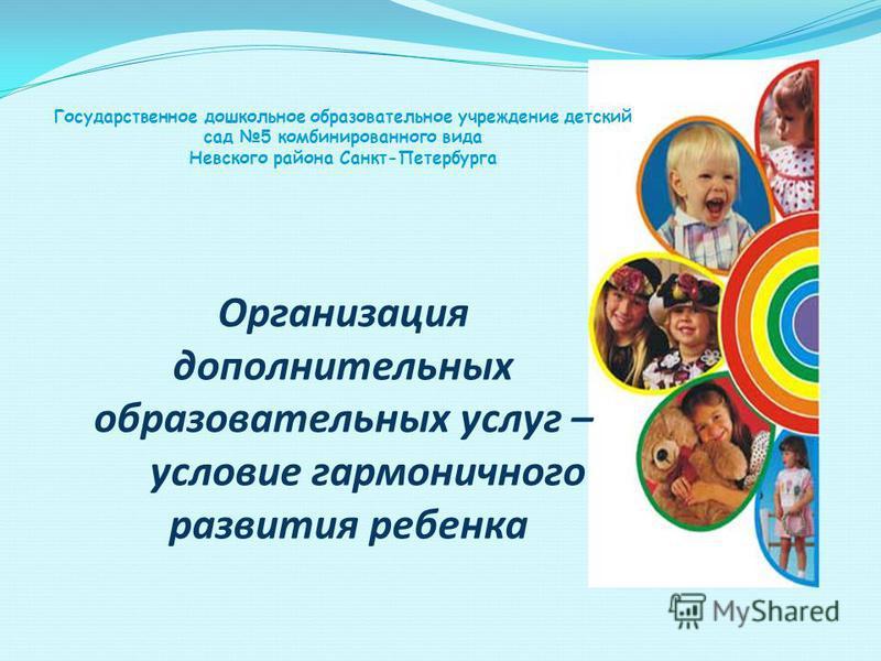 Государственное дошкольное образовательное учреждение детский сад 5 комбинированного вида Невского района Санкт-Петербурга Организация дополнительных образовательных услуг – условие гармоничного развития ребенка