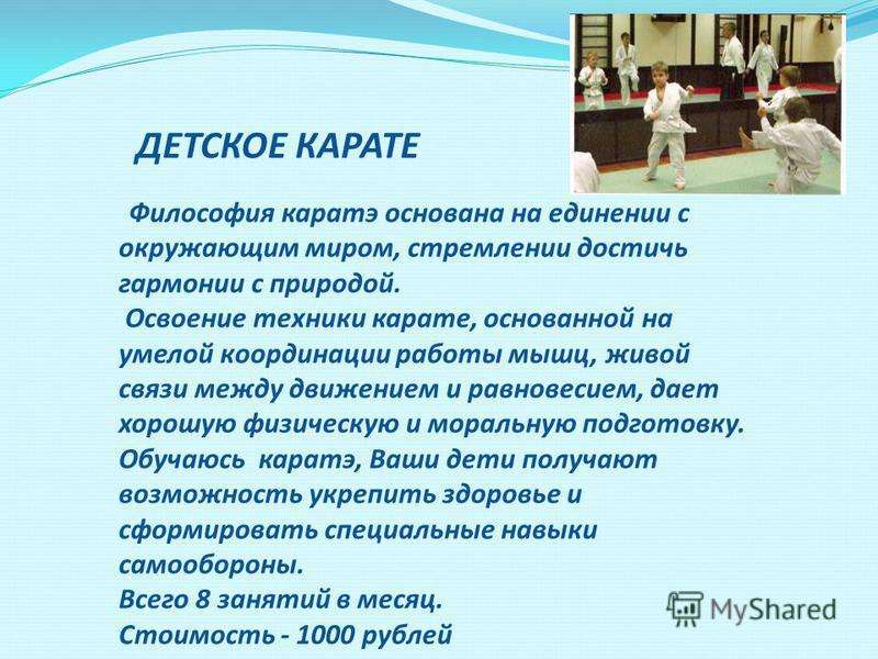 ДЕТСКОЕ КАРАТЕ Философия каратэ основана на единении с окружающим миром, стремлении достичь гармонии с природой. Освоение техники карате, основанной на умелой координации работы мышц, живой связи между движением и равновесием, дает хорошую физическую