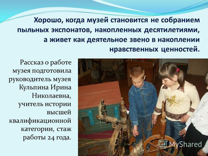Рассказ о работе музея подготовила руководитель музея Кульпина Ирина Николаевна, учитель истории высшей квалификационной категории, стаж работы 24 года.