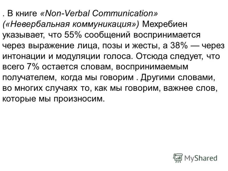 . В книге «Non-Verbal Communication» («Невербальная коммуникация») Мехребиен указывает, что 55% сообщений воспринимается через выражение лица, позы и жесты, а 38% через интонации и модуляции голоса. Отсюда следует, что всего 7% остается словам, воспр