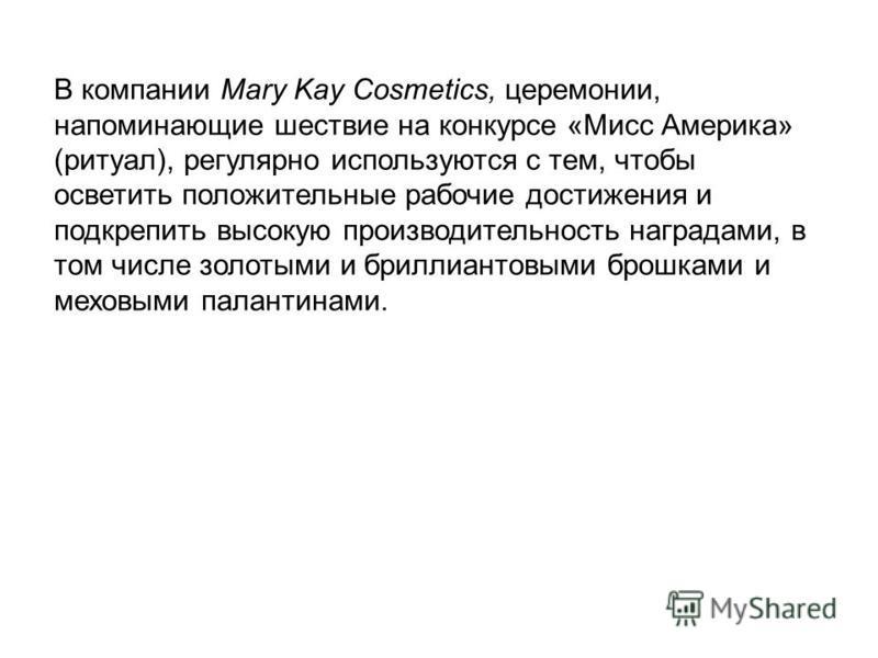 В компании Mary Kay Cosmetics, церемонии, напоминающие шествие на конкурсе «Мисс Америка» (ритуал), регулярно используются с тем, чтобы осветить положительные рабочие достижения и подкрепить высокую производительность наградами, в том числе золотыми