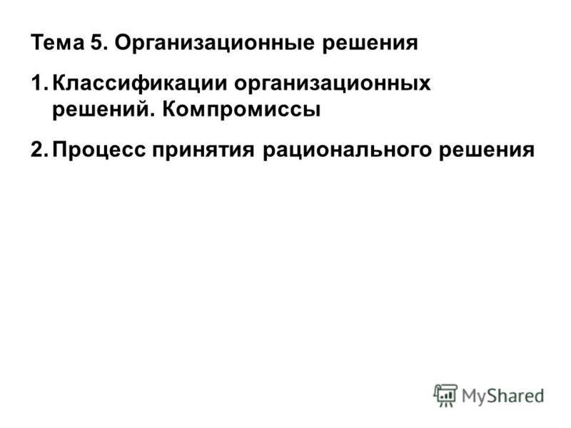 Тема 5. Организационные решения 1. Классификации организационных решений. Компромиссы 2. Процесс принятия рационального решения