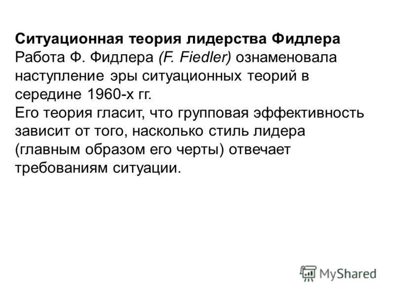 Ситуационная теория лидерства Фидлера Работа Ф. Фидлера (F. Fiedler) ознаменовала наступление эры ситуационных теорий в середине 1960-х гг. Его теория гласит, что групповая эффективность зависит от того, насколько стиль лидера (главным образом его че