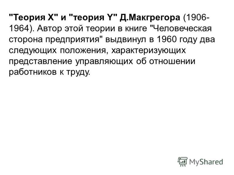 Теория X и теория Y Д.Макгрегора (1906- 1964). Автор этой теории в книге Человеческая сторона предприятия выдвинул в 1960 году два следующих положения, характеризующих представление управляющих об отношении работников к труду.