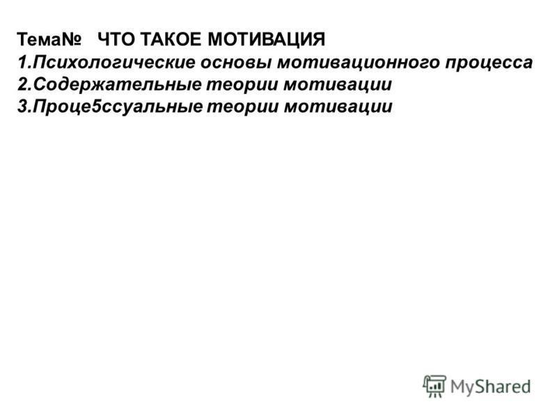 Тема ЧТО ТАКОЕ МОТИВАЦИЯ 1. Психологические основы мотивационного процесса 2. Содержательные теории мотивации 3.Проце 5 ссуальные теории мотивации