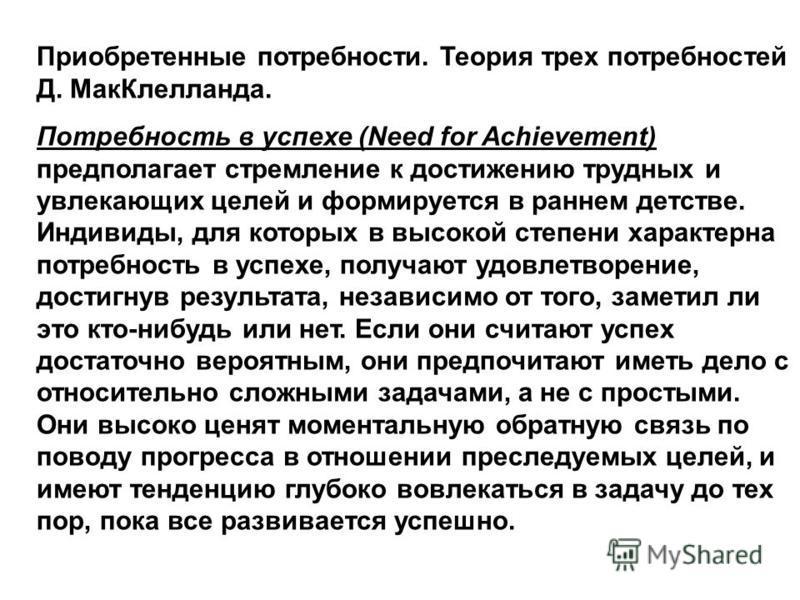 Приобретенные потребности. Теория трех потребностей Д. Мак Клелланда. Потребность в успехе (Need for Achievement) предполагает стремление к достижению трудных и увлекающих целей и формируется в раннем детстве. Индивиды, для которых в высокой степени